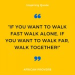 Quote: If you want to walk far – Walk Together – African Proverb