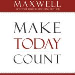 Make Today Count – The Secret To Your Success – John C Maxwell